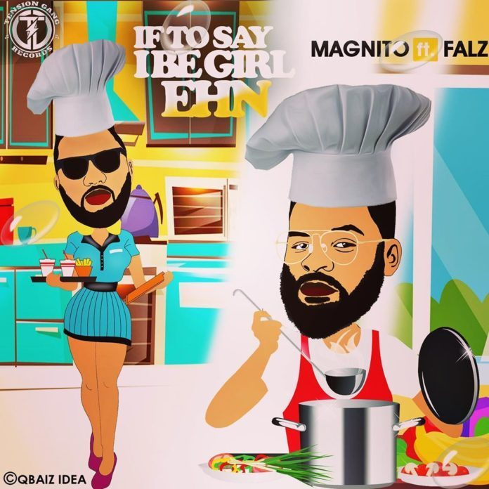 MUSIC : Maginto ft. falz – If to Say I Be Girl Ehn 1