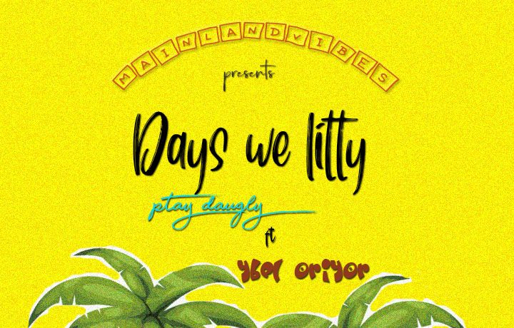 MUSIC : Ptay Daugly Ft. Ybel Oriyor - Days We Litty 1