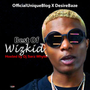 [Officialuniqueblog X Desirebaze] Best Of Wizkid Hosted By Dj Sarz Whyte