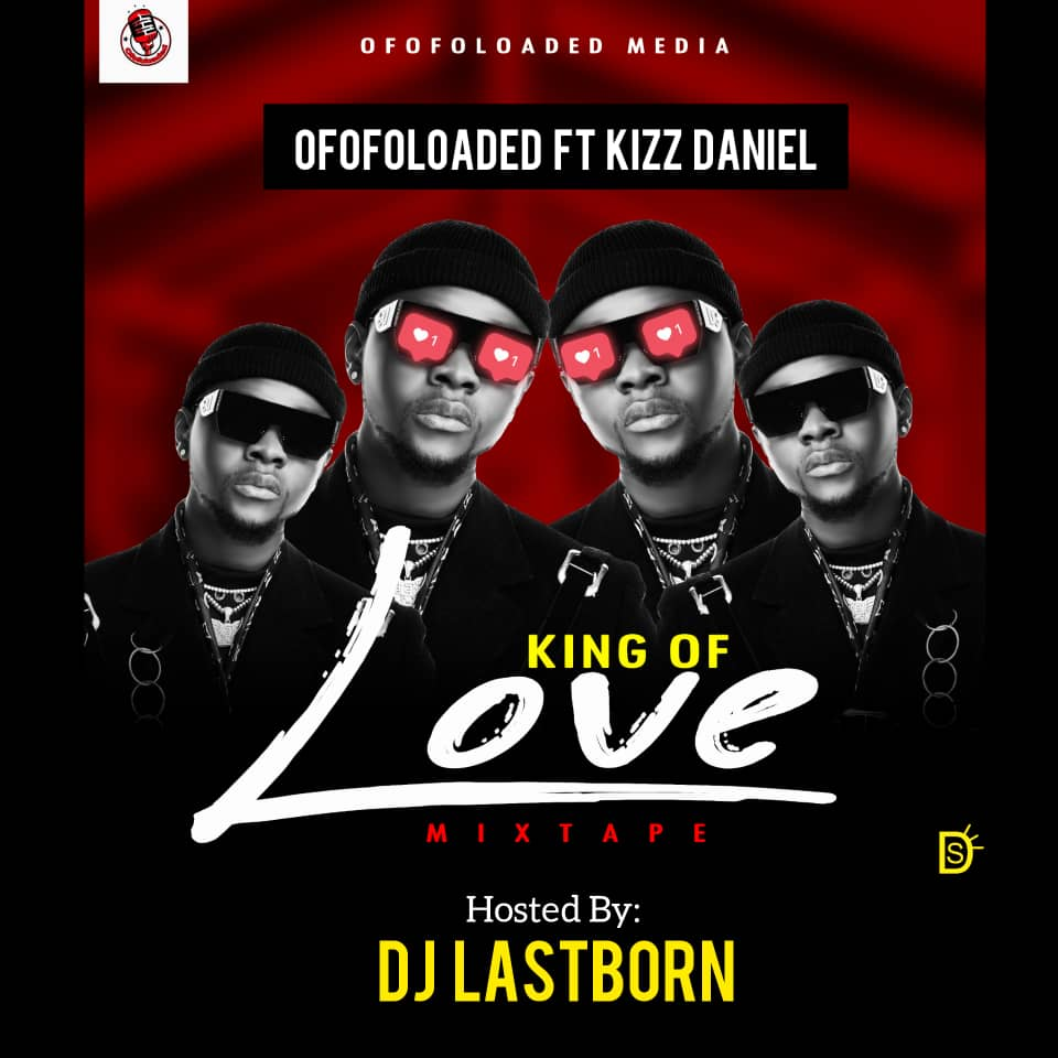 MIXTAPE : Ofofoloaded Ft. DJ Lastborn & Kizz Daniel – King Of Love Mixtape min